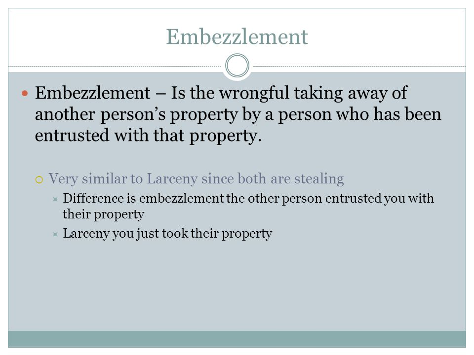 Embezzlement Embezzlement – Is the wrongful taking away of another person's property by a person who has been entrusted with that property.