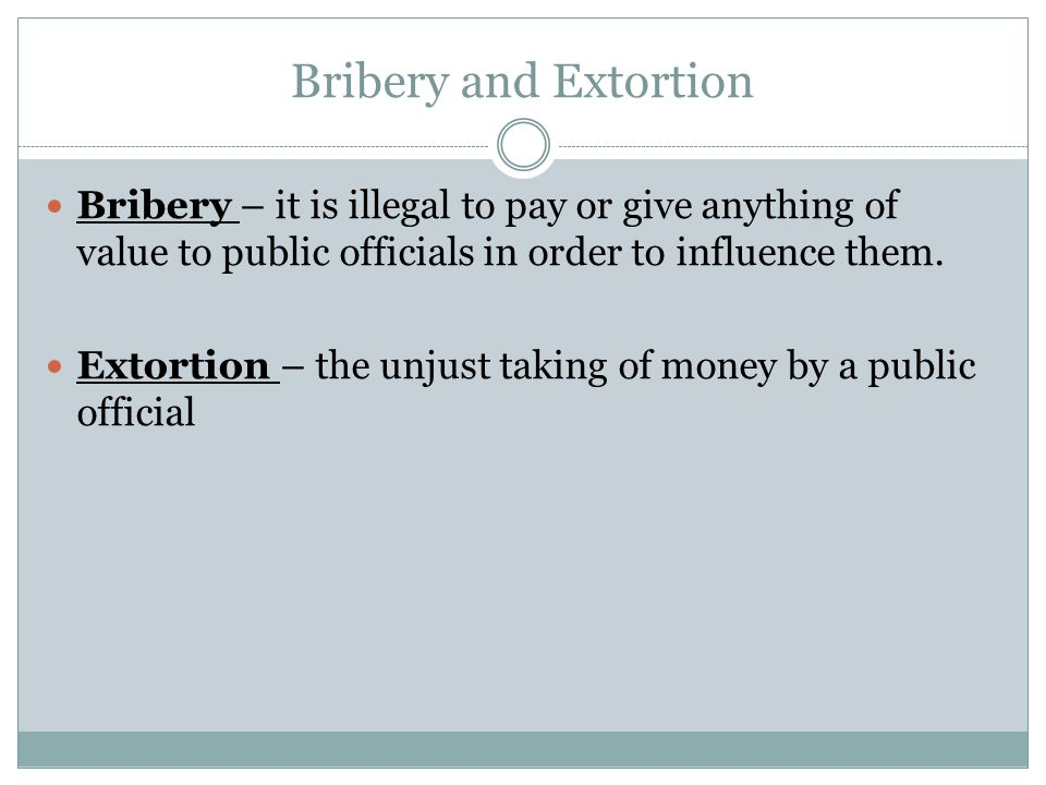 Bribery and Extortion Bribery – it is illegal to pay or give anything of value to public officials in order to influence them.