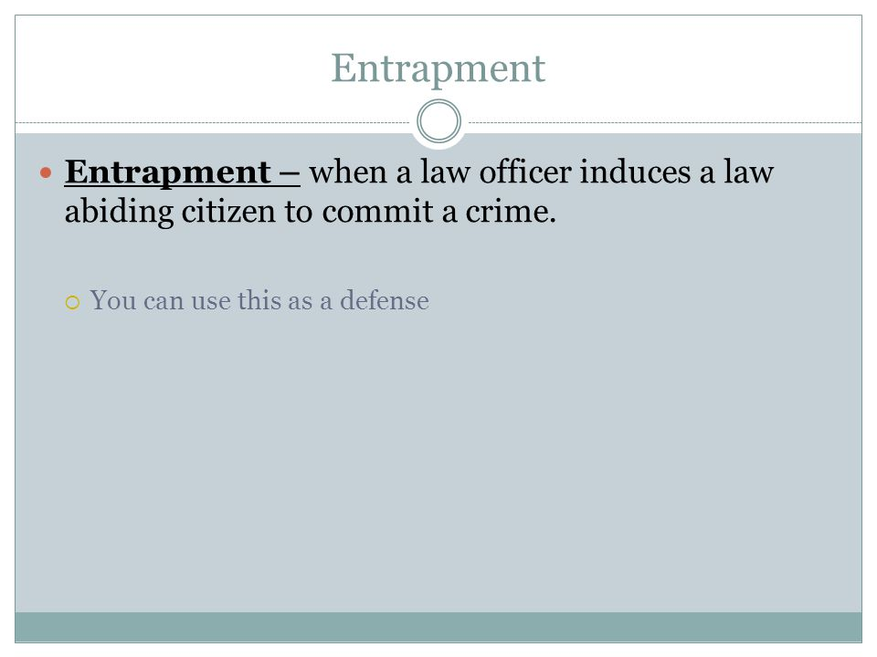 Entrapment Entrapment – when a law officer induces a law abiding citizen to commit a crime.
