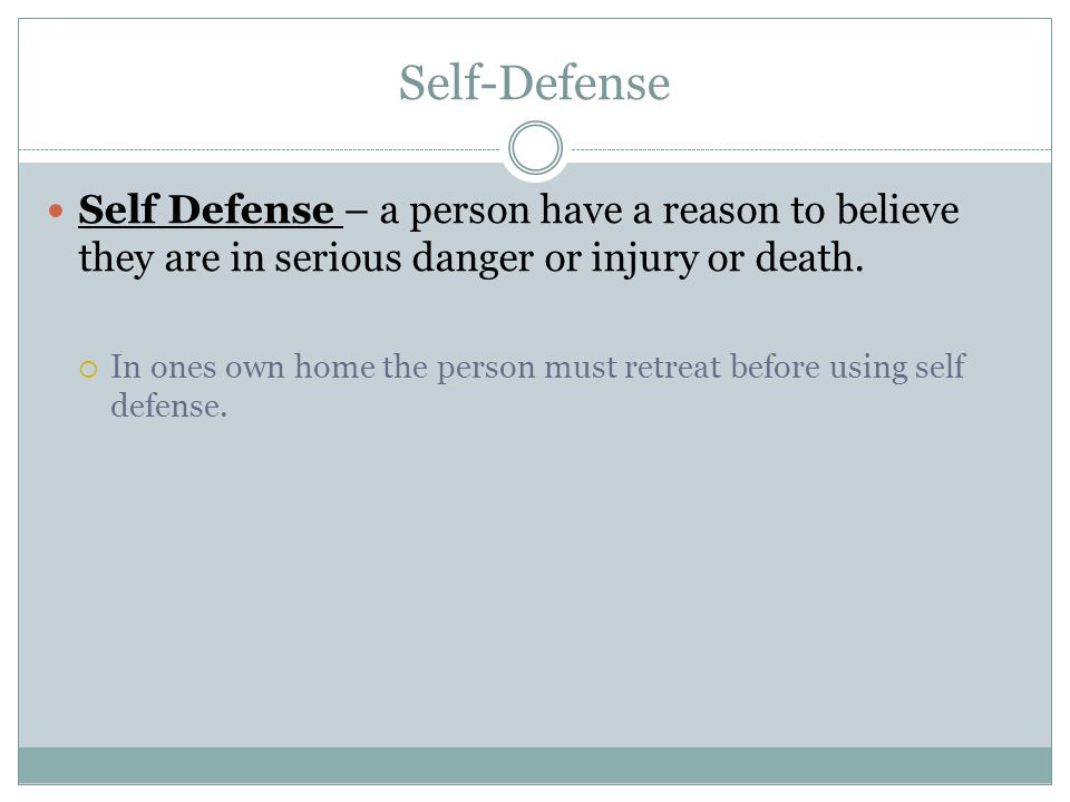 Self-Defense Self Defense – a person have a reason to believe they are in serious danger or injury or death.