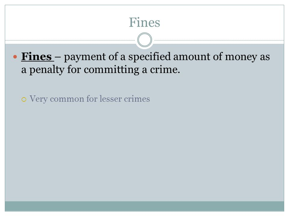 Fines Fines – payment of a specified amount of money as a penalty for committing a crime.