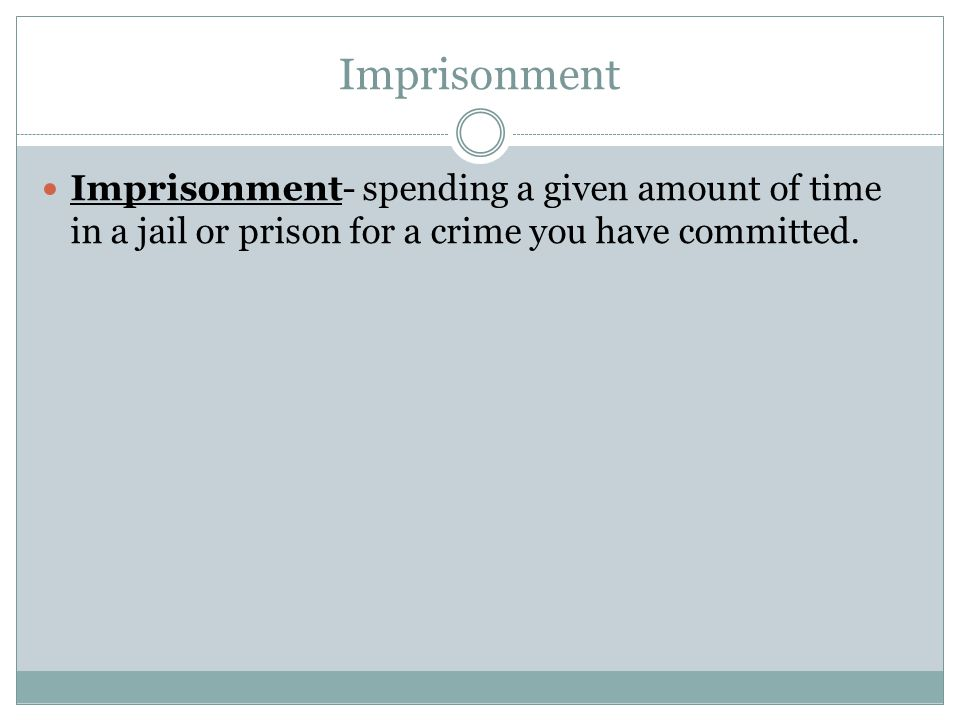 Imprisonment Imprisonment- spending a given amount of time in a jail or prison for a crime you have committed.