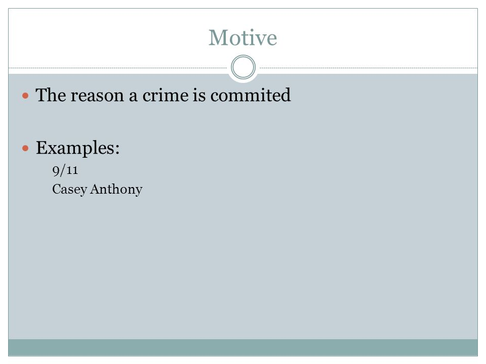 Motive The reason a crime is commited Examples: 9/11 Casey Anthony