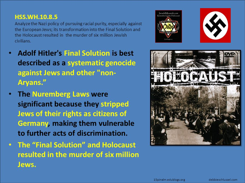 HSS.WH.10.8.5 Analyze the Nazi policy of pursuing racial purity, especially against the European Jews; its transformation into the Final Solution and the Holocaust resulted in the murder of six million Jewish civilians.