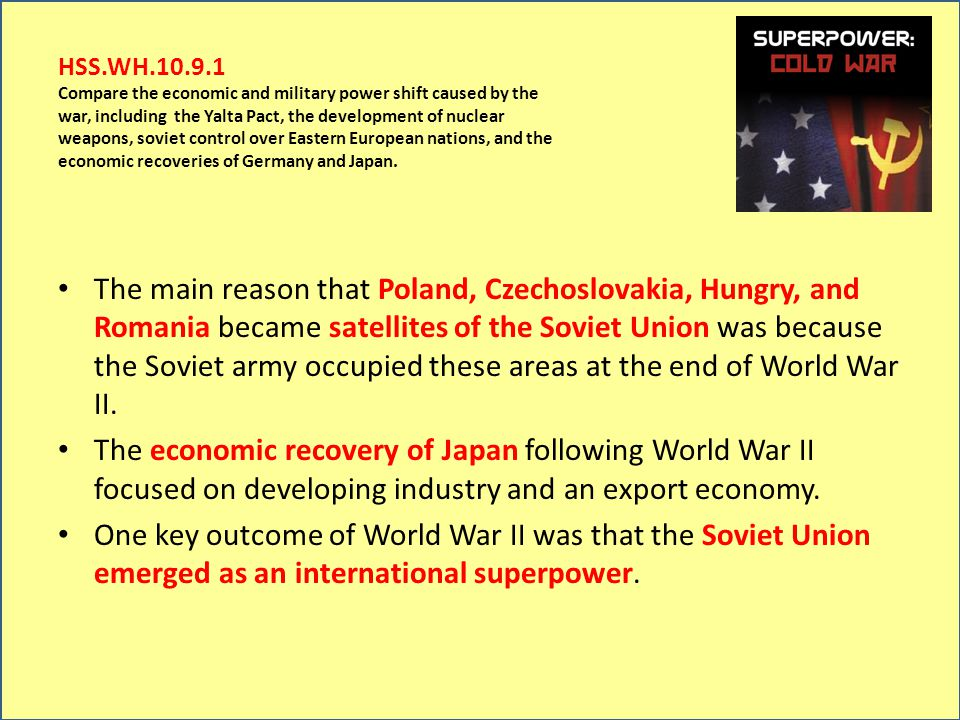 HSS.WH.10.9.1 Compare the economic and military power shift caused by the war, including the Yalta Pact, the development of nuclear weapons, soviet control over Eastern European nations, and the economic recoveries of Germany and Japan.
