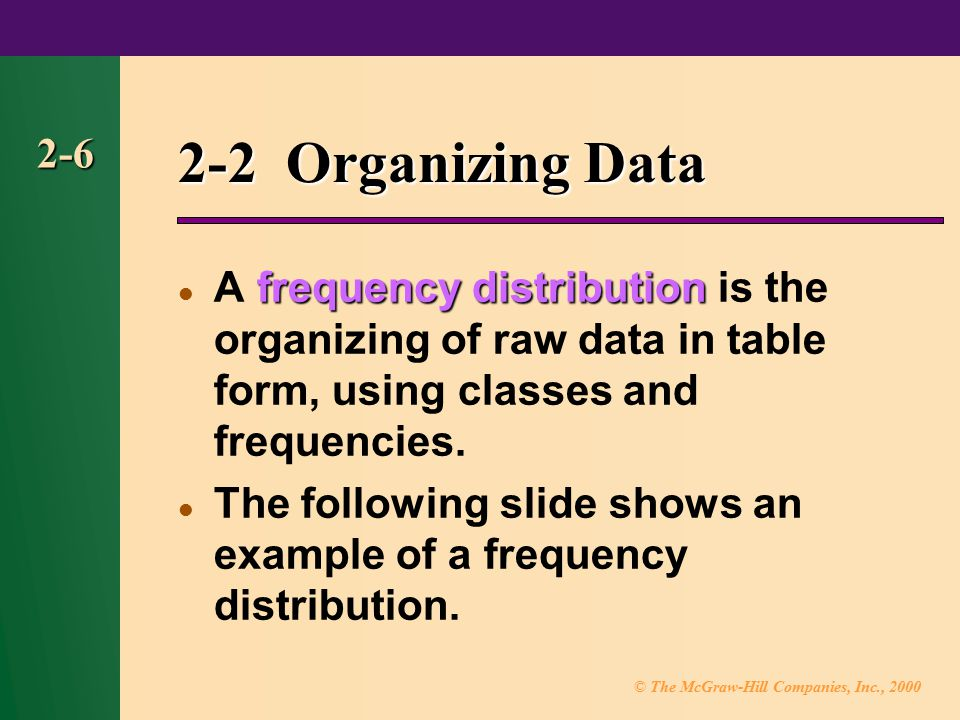 2-2 Organizing Data 2-6. A frequency distribution is the organizing of raw data in table form, using classes and frequencies.