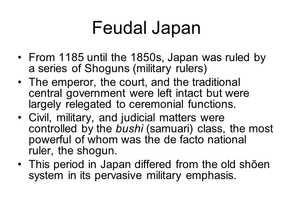 Feudal Japan From 1185 until the 1850s, Japan was ruled by a series of Shoguns (military rulers)