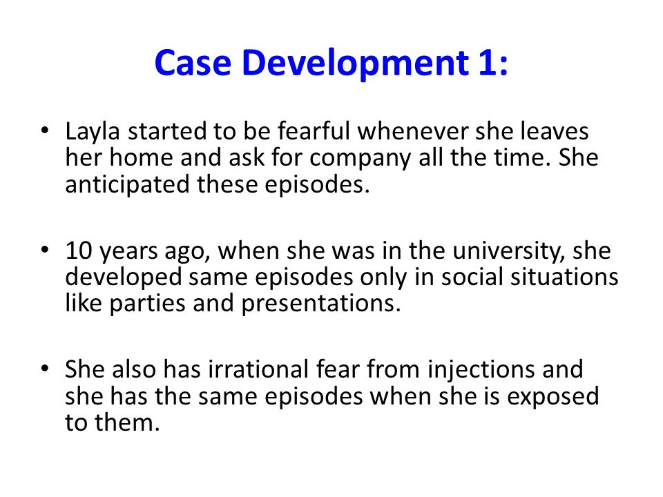 Case Development 1: Layla started to be fearful whenever she leaves her home and ask for company all the time. She anticipated these episodes.