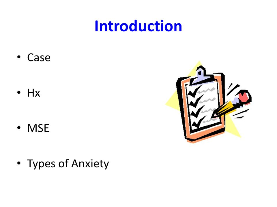 Introduction Case Hx MSE Types of Anxiety