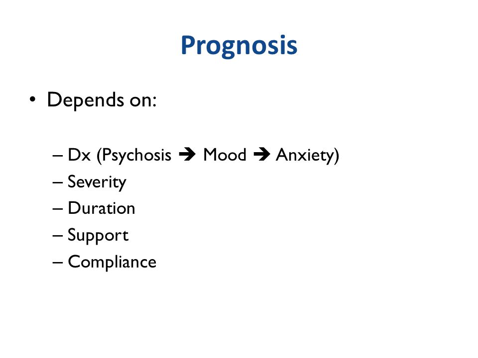 Prognosis Depends on: Dx (Psychosis  Mood  Anxiety) Severity