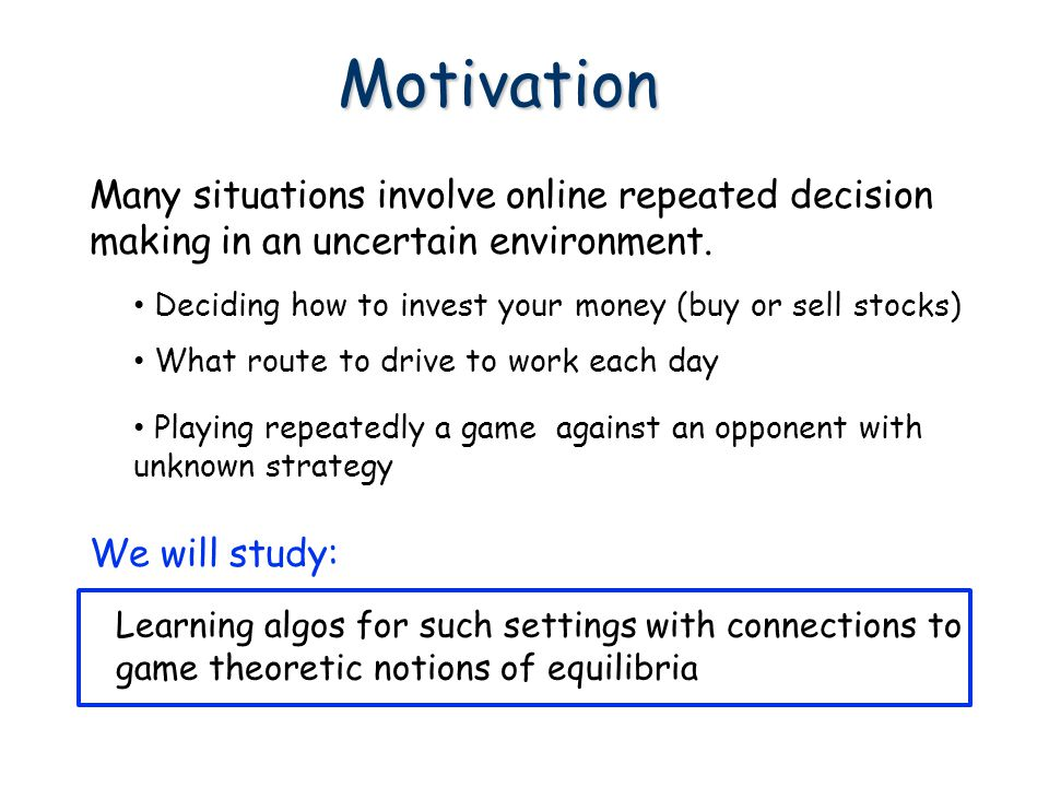 Motivation Many situations involve online repeated decision making in an uncertain environment.