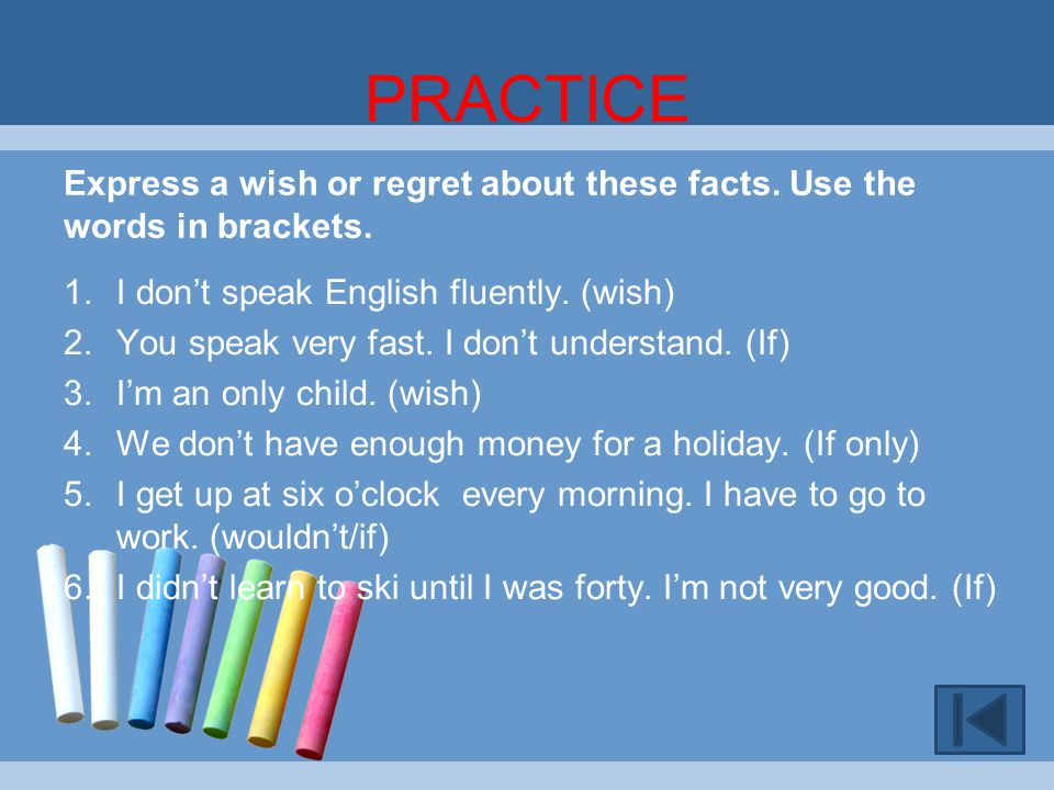 PRACTICE Express a wish or regret about these facts. Use the words in brackets. I don't speak English fluently. (wish)
