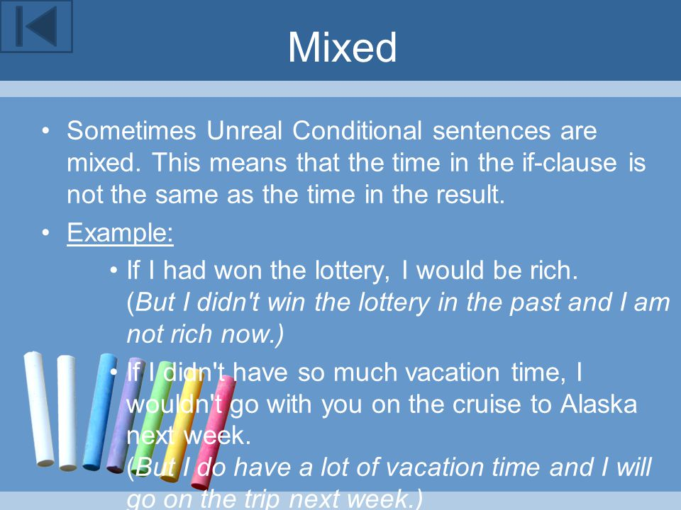 Mixed Sometimes Unreal Conditional sentences are mixed. This means that the time in the if-clause is not the same as the time in the result.