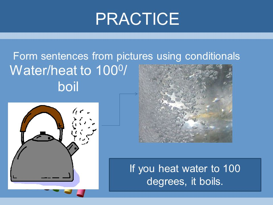 If you heat water to 100 degrees, it boils.