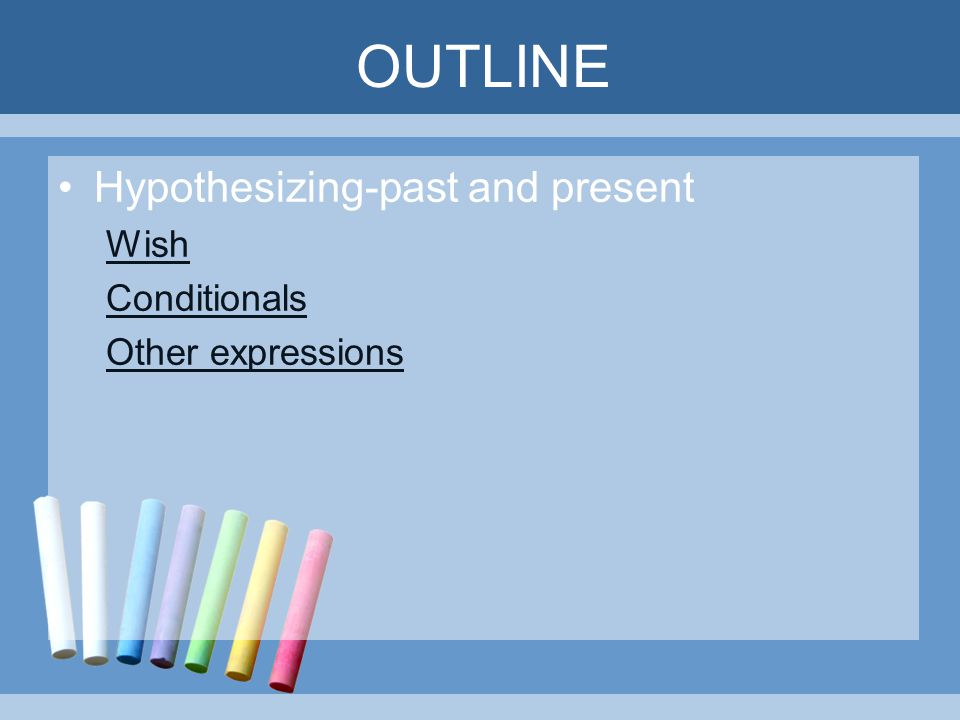 OUTLINE Hypothesizing-past and present Wish Conditionals