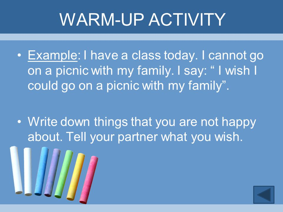 WARM-UP ACTIVITY Example: I have a class today. I cannot go on a picnic with my family. I say: I wish I could go on a picnic with my family .