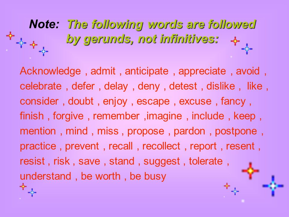 Note: The following words are followed by gerunds, not infinitives:
