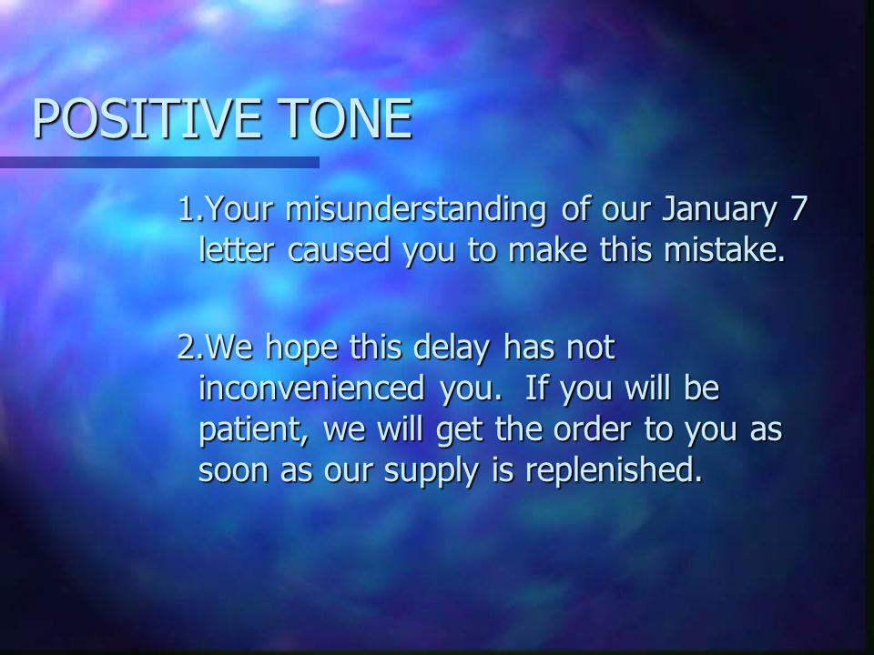 POSITIVE TONE 1.Your misunderstanding of our January 7 letter caused you to make this mistake.