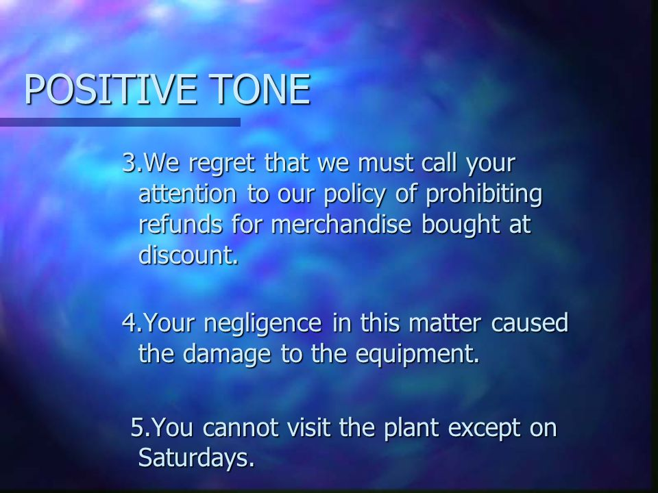 POSITIVE TONE 3.We regret that we must call your attention to our policy of prohibiting refunds for merchandise bought at discount.