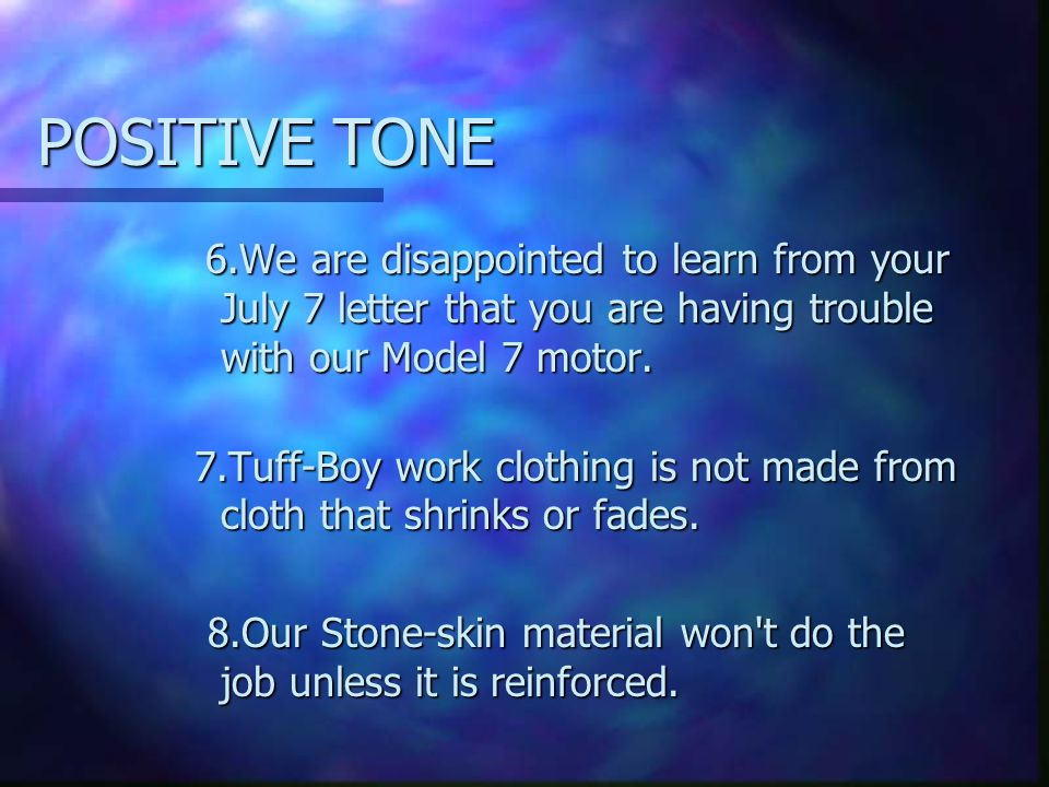 POSITIVE TONE 6.We are disappointed to learn from your July 7 letter that you are having trouble with our Model 7 motor.