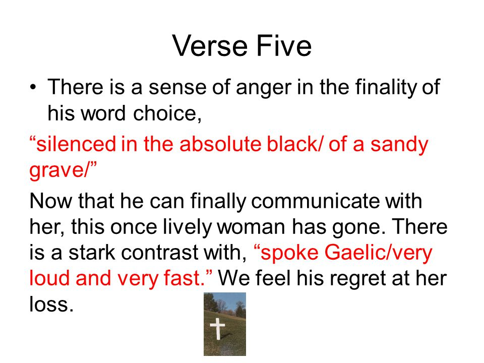 Verse Five There is a sense of anger in the finality of his word choice, silenced in the absolute black/ of a sandy grave/