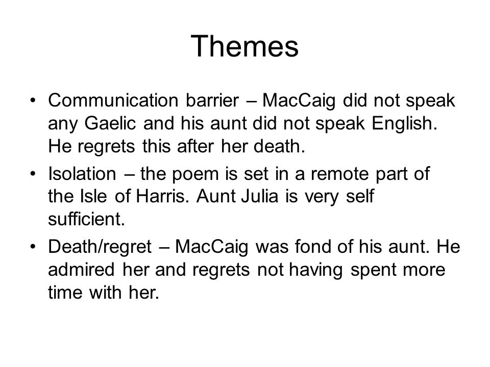 Themes Communication barrier – MacCaig did not speak any Gaelic and his aunt did not speak English. He regrets this after her death.