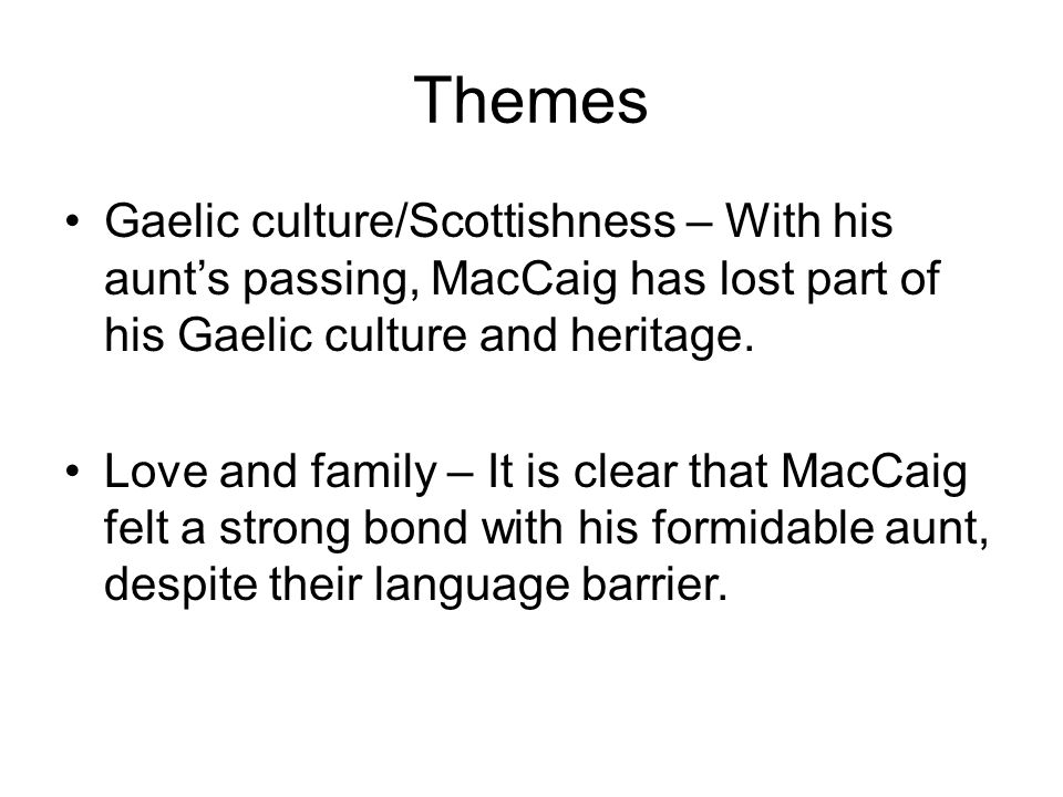 Themes Gaelic culture/Scottishness – With his aunt's passing, MacCaig has lost part of his Gaelic culture and heritage.
