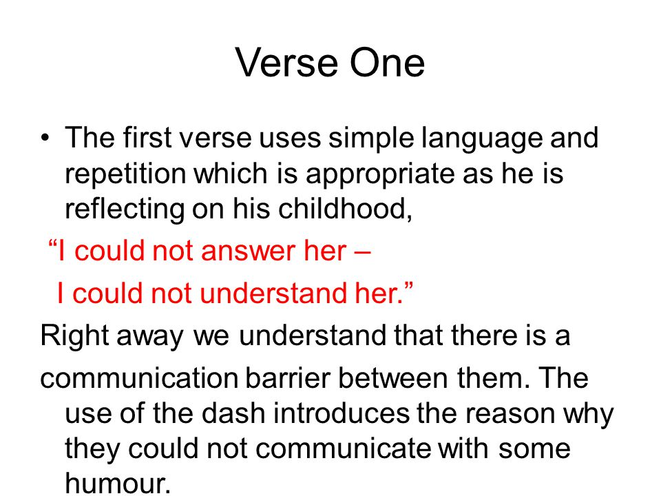 Verse One The first verse uses simple language and repetition which is appropriate as he is reflecting on his childhood,