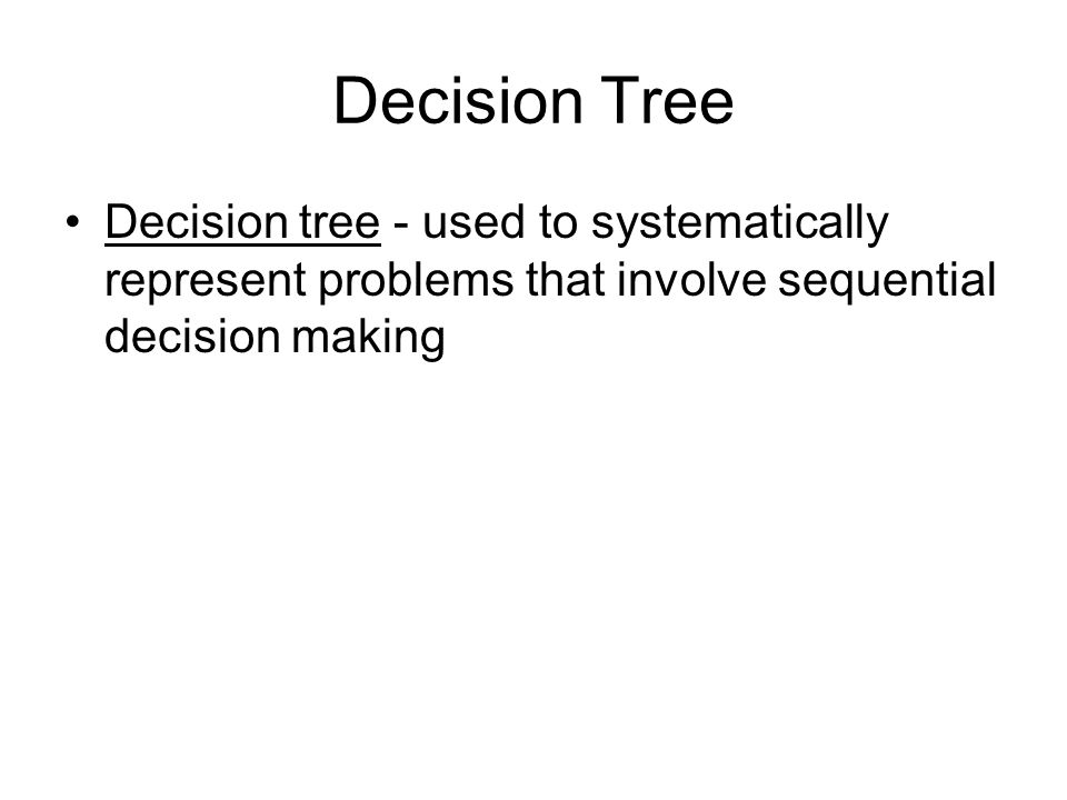Decision Tree Decision tree - used to systematically represent problems that involve sequential decision making.