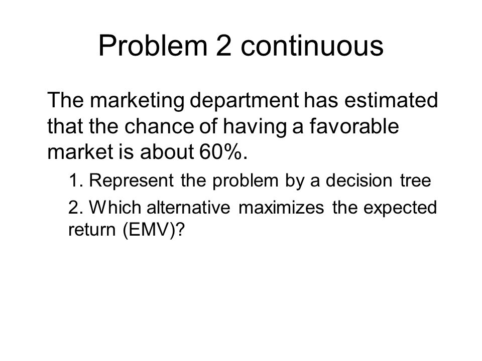 Problem 2 continuous The marketing department has estimated that the chance of having a favorable market is about 60%.