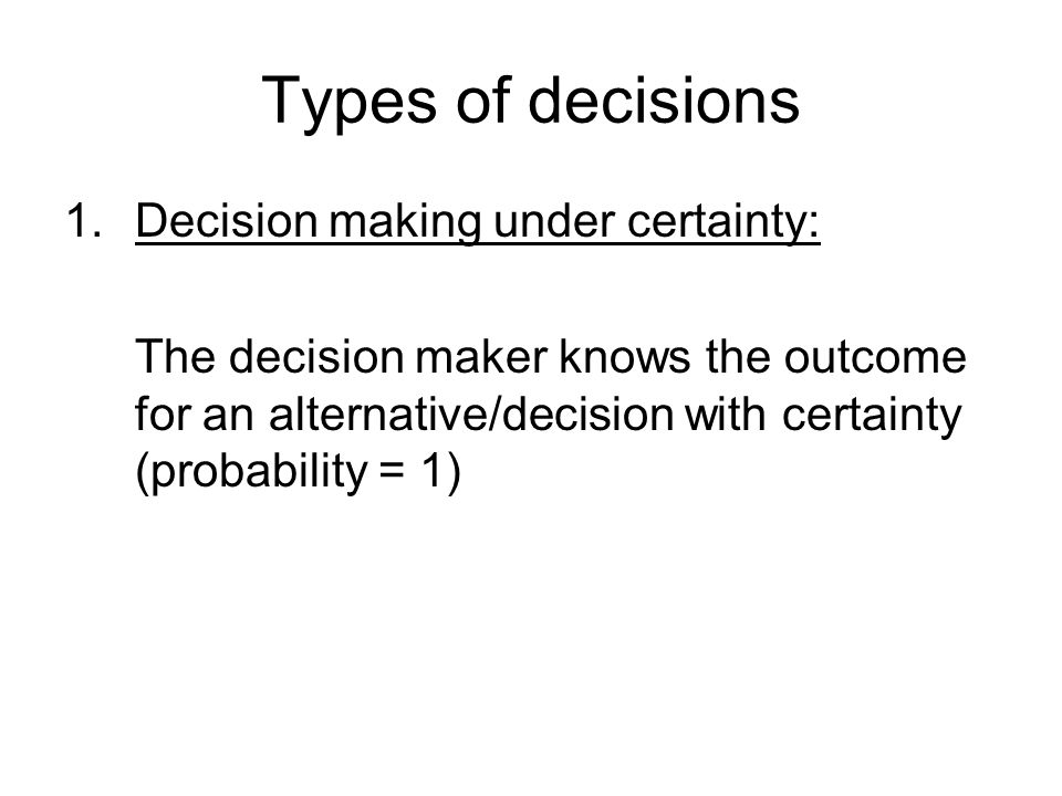 Types of decisions Decision making under certainty: