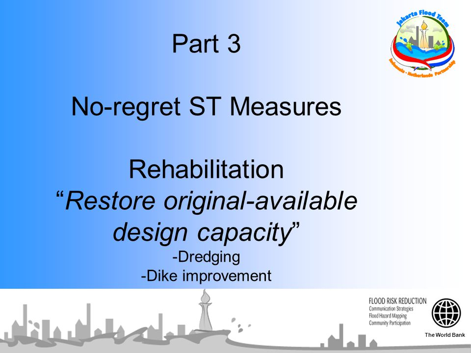 Part 3 No-regret ST Measures Rehabilitation Restore original-available design capacity -Dredging -Dike improvement