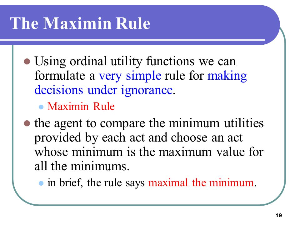 2017/4/14 The Maximin Rule. Using ordinal utility functions we can formulate a very simple rule for making decisions under ignorance.