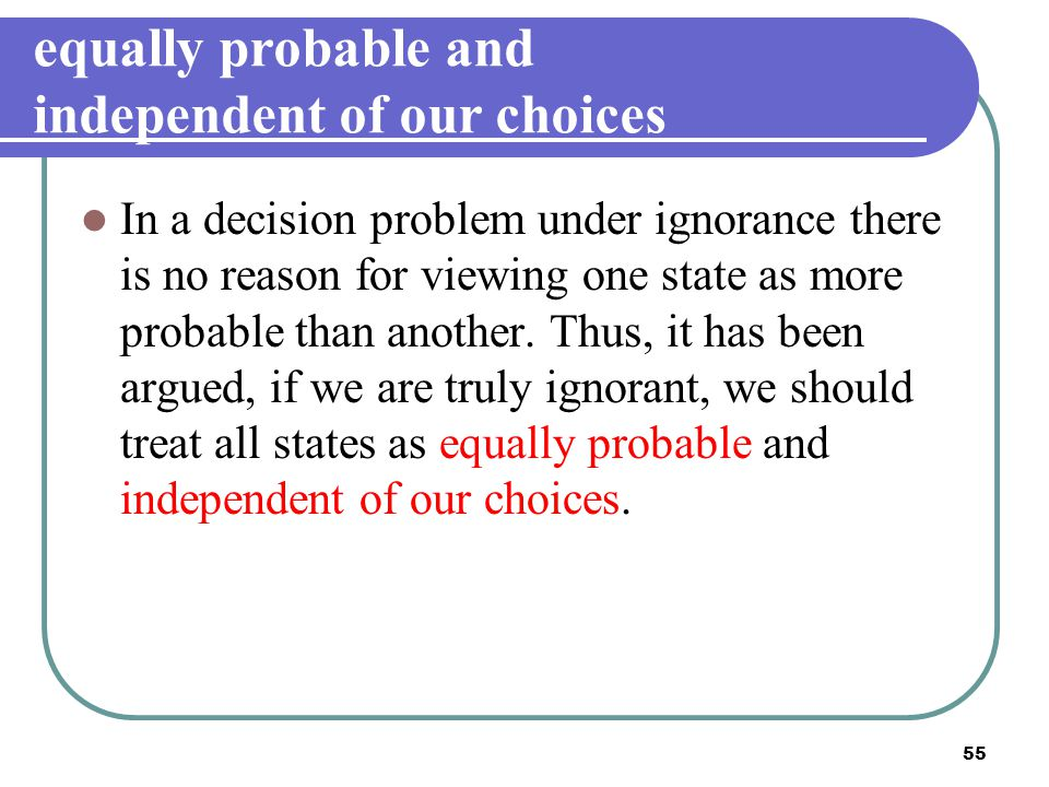 equally probable and independent of our choices