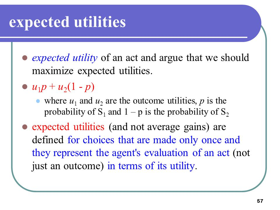 expected utilities expected utility of an act and argue that we should maximize expected utilities.