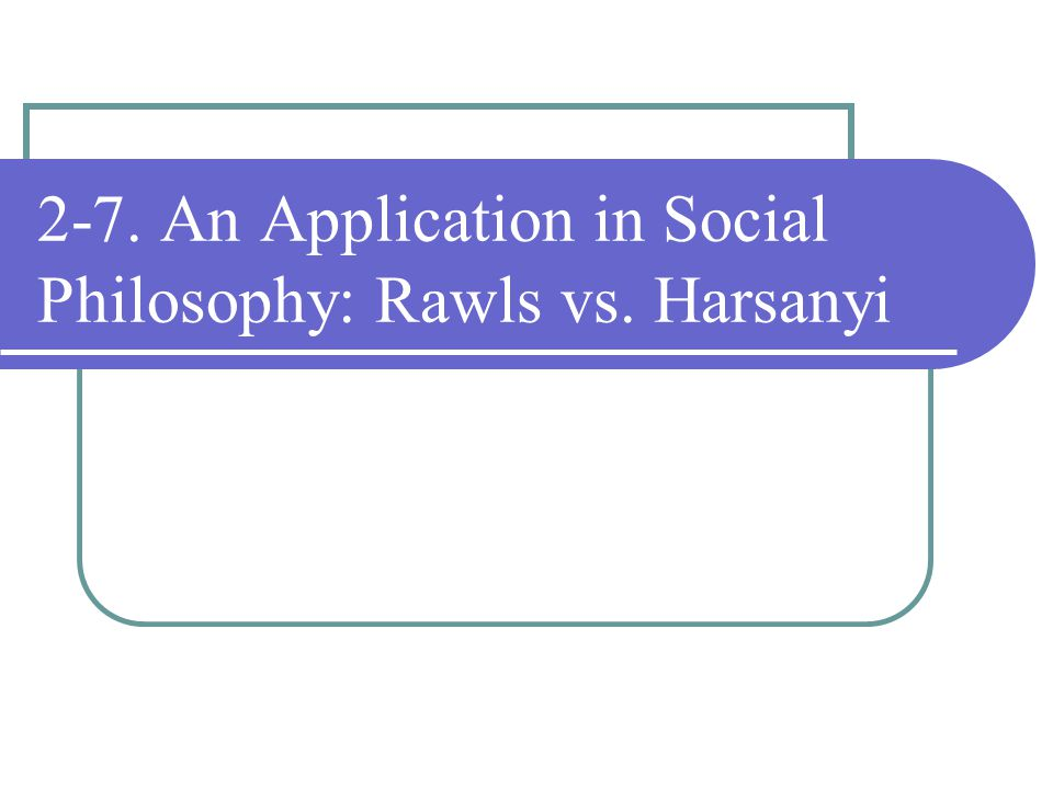 2-7. An Application in Social Philosophy: Rawls vs. Harsanyi