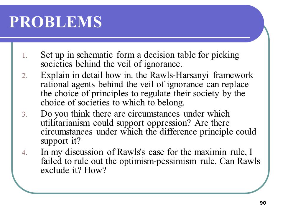 PROBLEMS Set up in schematic form a decision table for picking societies behind the veil of ignorance.