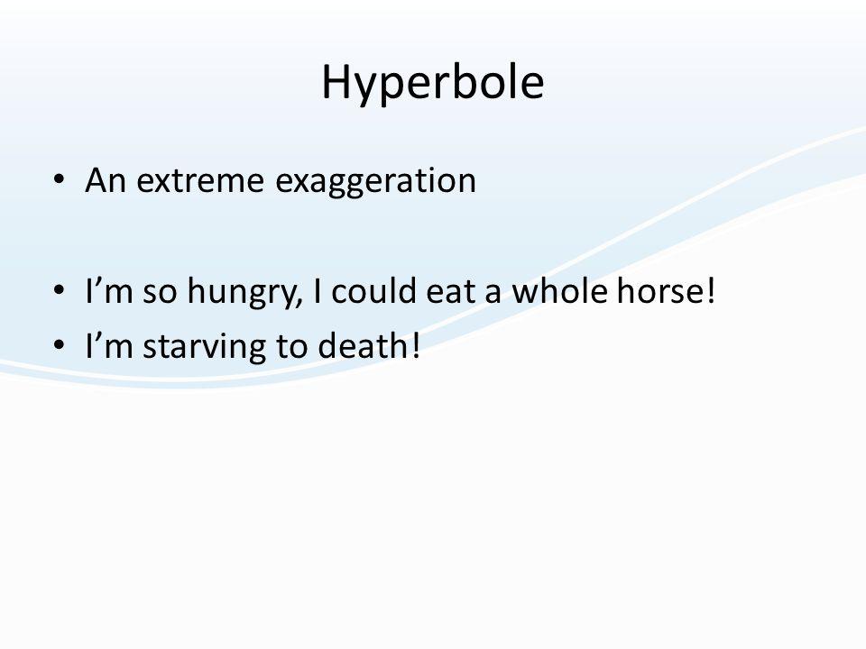 Hyperbole An extreme exaggeration
