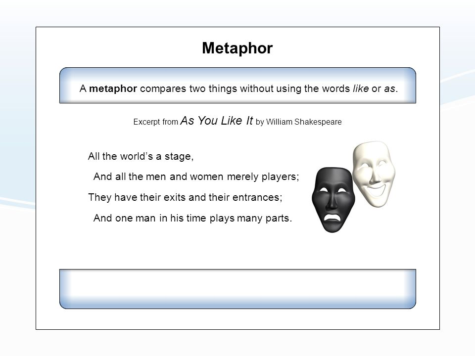 Metaphor All the world's a stage, And all the men and women merely players; They have their exits and their entrances;