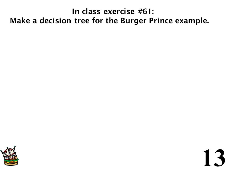 In class exercise #61: Make a decision tree for the Burger Prince example.