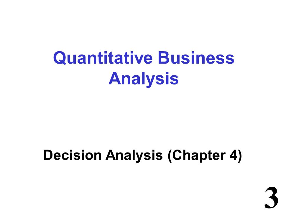Quantitative Business Analysis Decision Analysis (Chapter 4)