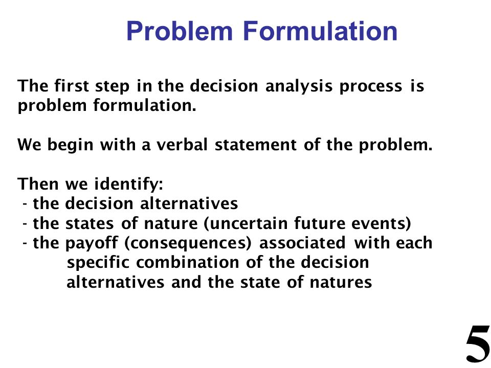 Problem Formulation The first step in the decision analysis process is problem formulation. We begin with a verbal statement of the problem.