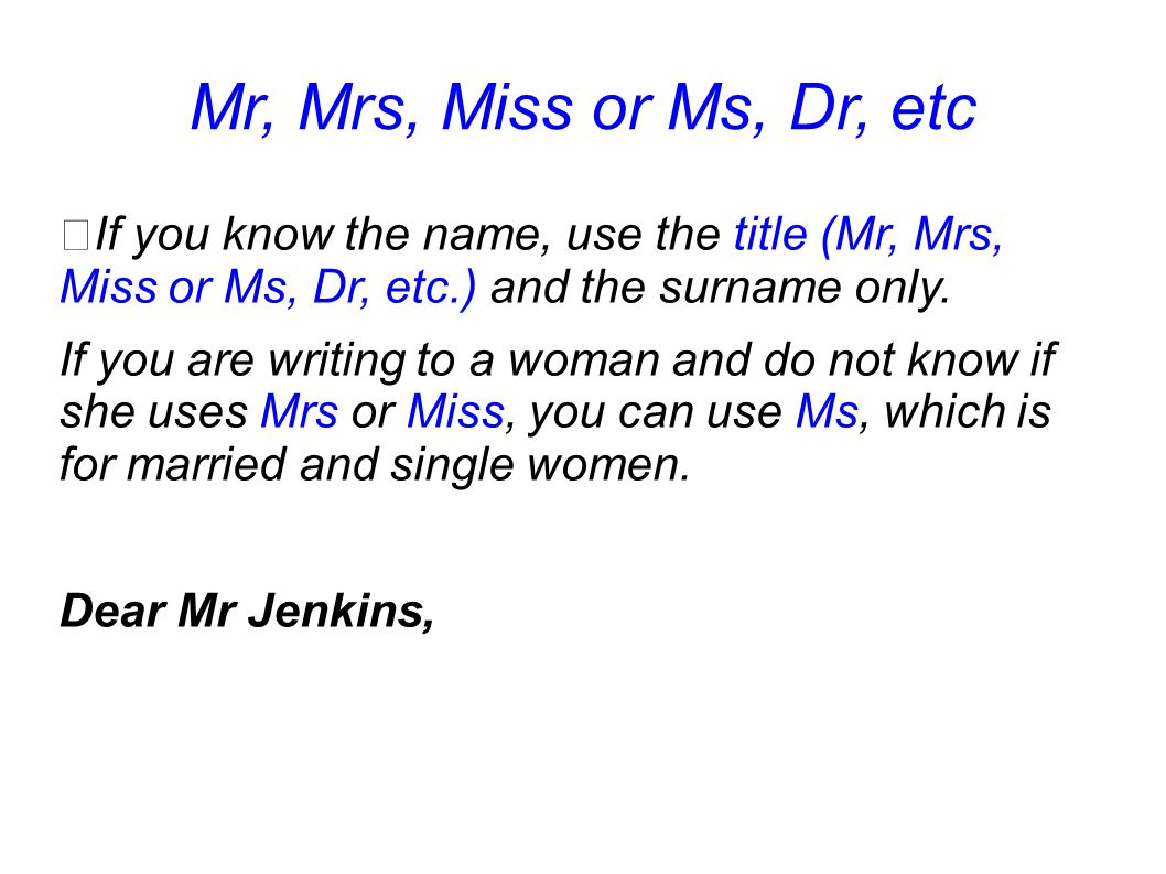 Mr, Mrs, Miss or Ms, Dr, etc If you know the name, use the title (Mr, Mrs, Miss or Ms, Dr, etc.) and the surname only.