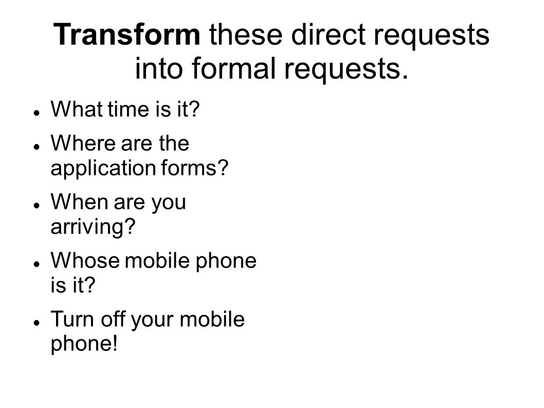 Transform these direct requests into formal requests.
