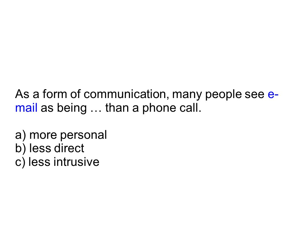 As a form of communication, many people see e-mail as being … than a phone call.