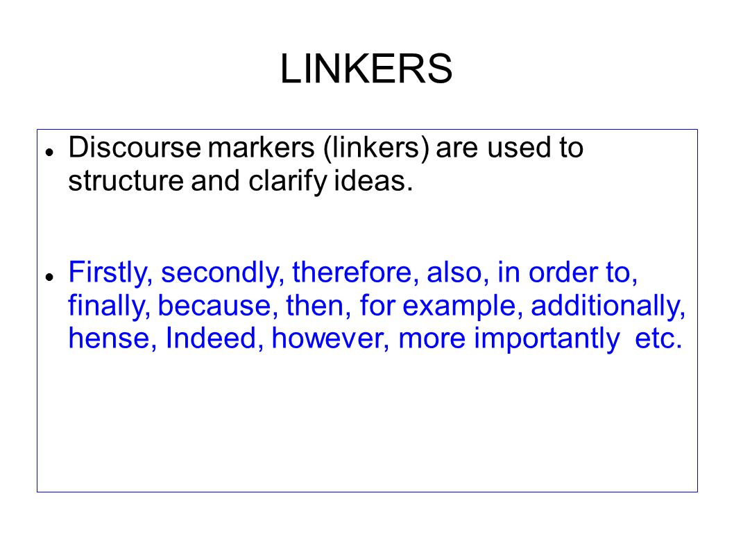 LINKERS Discourse markers (linkers) are used to structure and clarify ideas.