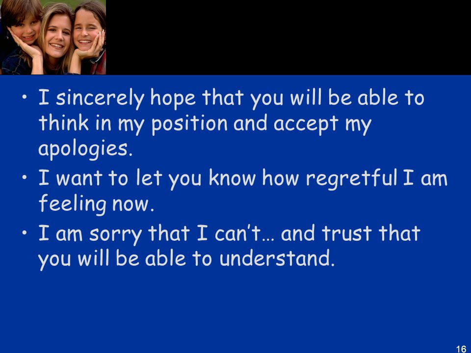 I sincerely hope that you will be able to think in my position and accept my apologies.