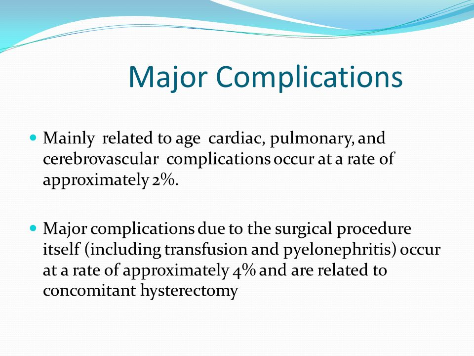 Major Complications Mainly related to age cardiac, pulmonary, and cerebrovascular complications occur at a rate of approximately 2%.