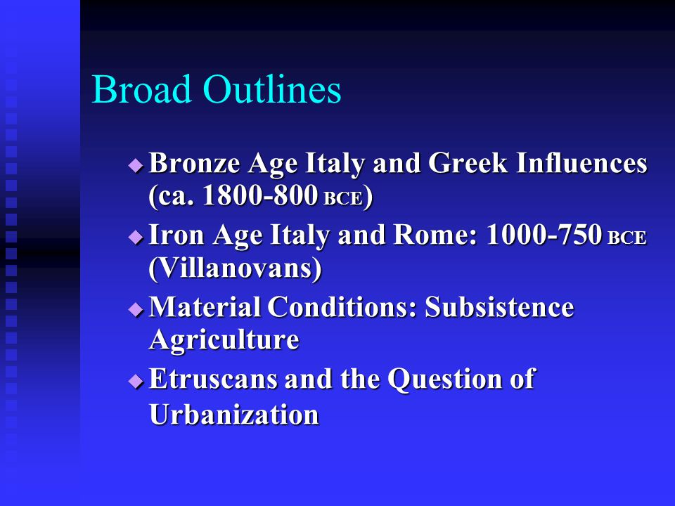 Broad Outlines Bronze Age Italy and Greek Influences (ca. 1800-800 BCE) Iron Age Italy and Rome: 1000-750 BCE (Villanovans)