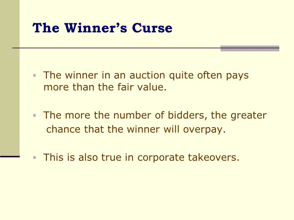 The Winner's Curse The winner in an auction quite often pays more than the fair value. The more the number of bidders, the greater.